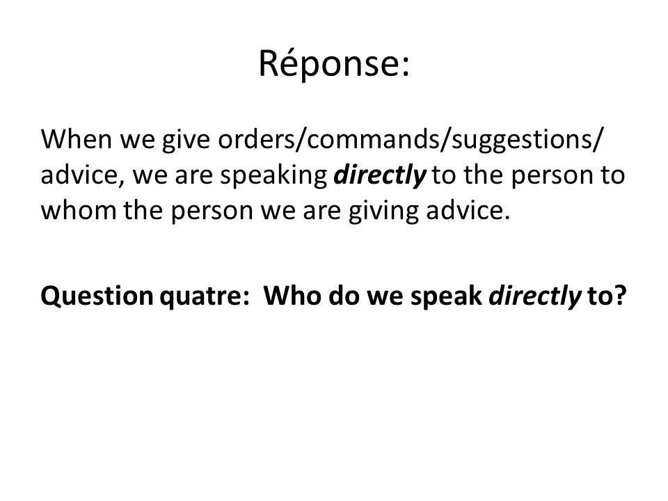 Réponse: When we give orders/commands/suggestions/ advice, we are speaking directly to the person to whom the person we are giving advice.