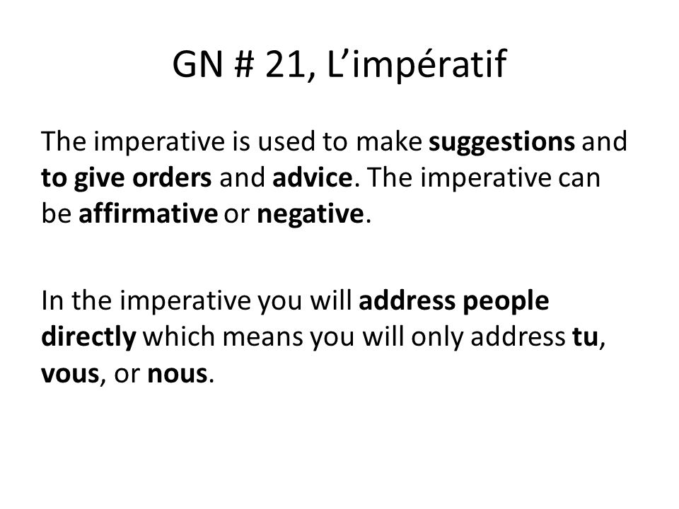 GN # 21, Limpératif The imperative is used to make suggestions and to give orders and advice.
