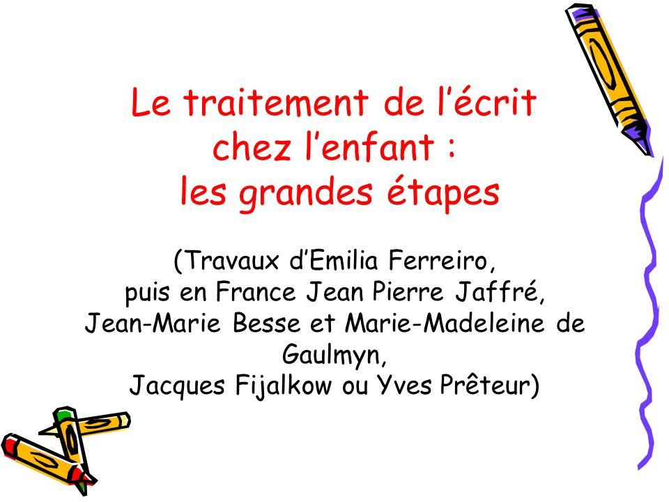 Le traitement de lécrit chez lenfant : les grandes étapes (Travaux dEmilia Ferreiro, puis en France Jean Pierre Jaffré, Jean-Marie Besse et Marie-Made