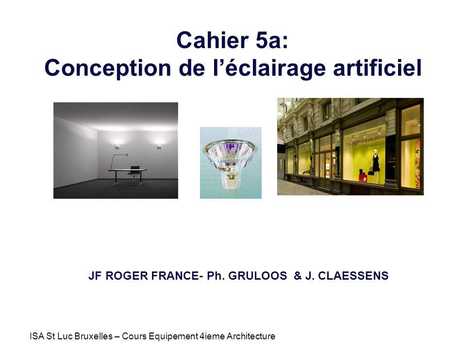 ISA St Luc Bruxelles – Cours Equipement 4ieme Architecture Cahier 5a: Conception de léclairage artificiel JF ROGER FRANCE- Ph. GRULOOS & J. CLAESSENS
