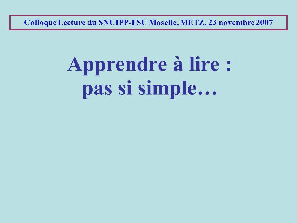 Colloque Lecture du SNUIPP-FSU Moselle, METZ, 23 novembre 2007 Apprendre à lire : pas si simple…