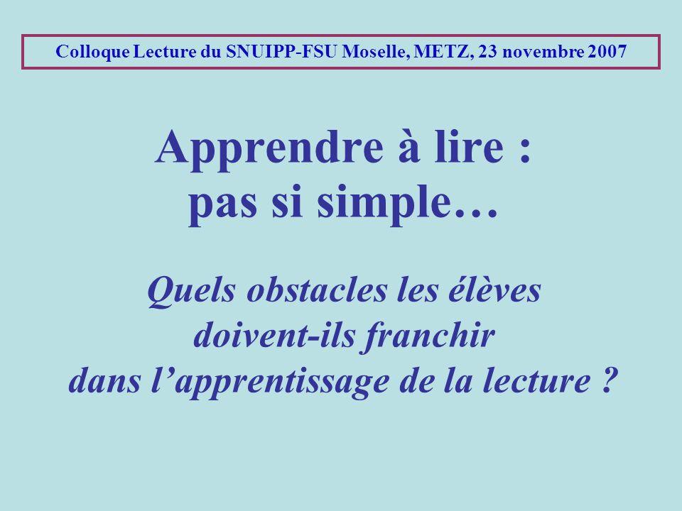 Colloque Lecture du SNUIPP-FSU Moselle, METZ, 23 novembre 2007 Apprendre à lire : pas si simple… Quels obstacles les élèves doivent-ils franchir dans