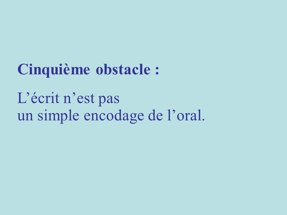 Cinquième obstacle : Lécrit nest pas un simple encodage de loral.