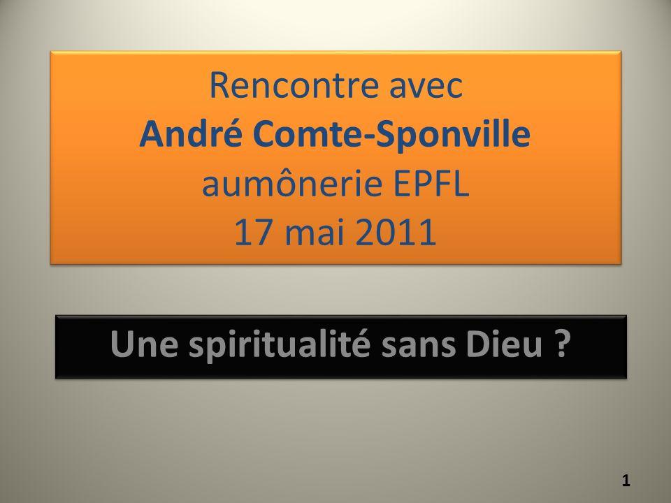Rencontre avec André Comte-Sponville aumônerie EPFL 17 mai 2011 Une spiritualité sans Dieu ? 1
