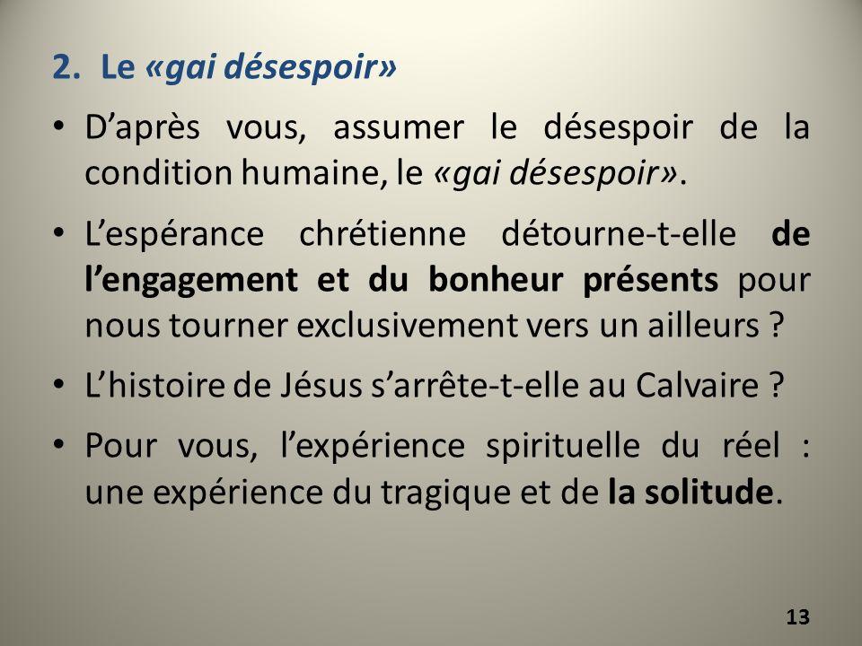 2.Le «gai désespoir» Daprès vous, assumer le désespoir de la condition humaine, le «gai désespoir». Lespérance chrétienne détourne-t-elle de lengageme