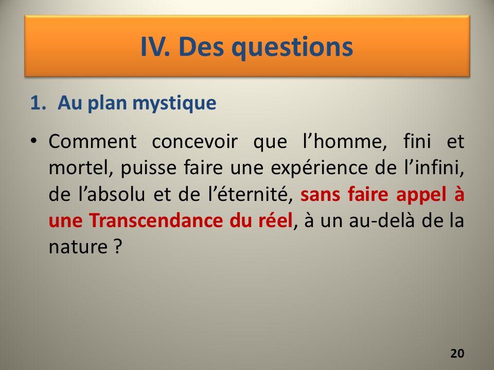 IV. Des questions 1.Au plan mystique Comment concevoir que lhomme, fini et mortel, puisse faire une expérience de linfini, de labsolu et de léternité,