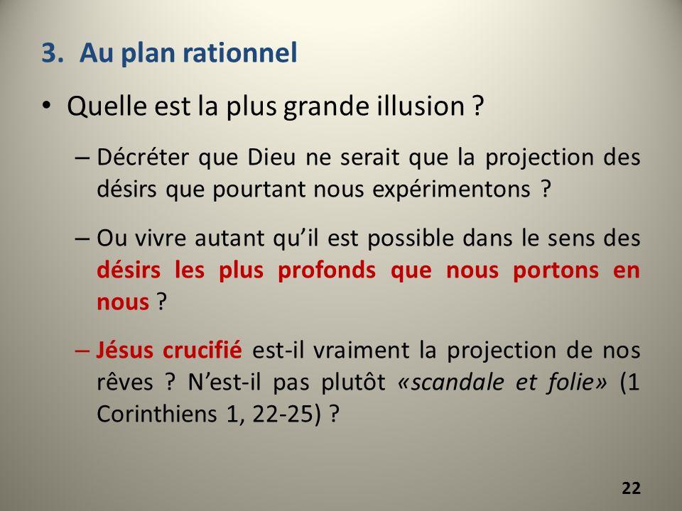 3.Au plan rationnel Quelle est la plus grande illusion ? – Décréter que Dieu ne serait que la projection des désirs que pourtant nous expérimentons ?
