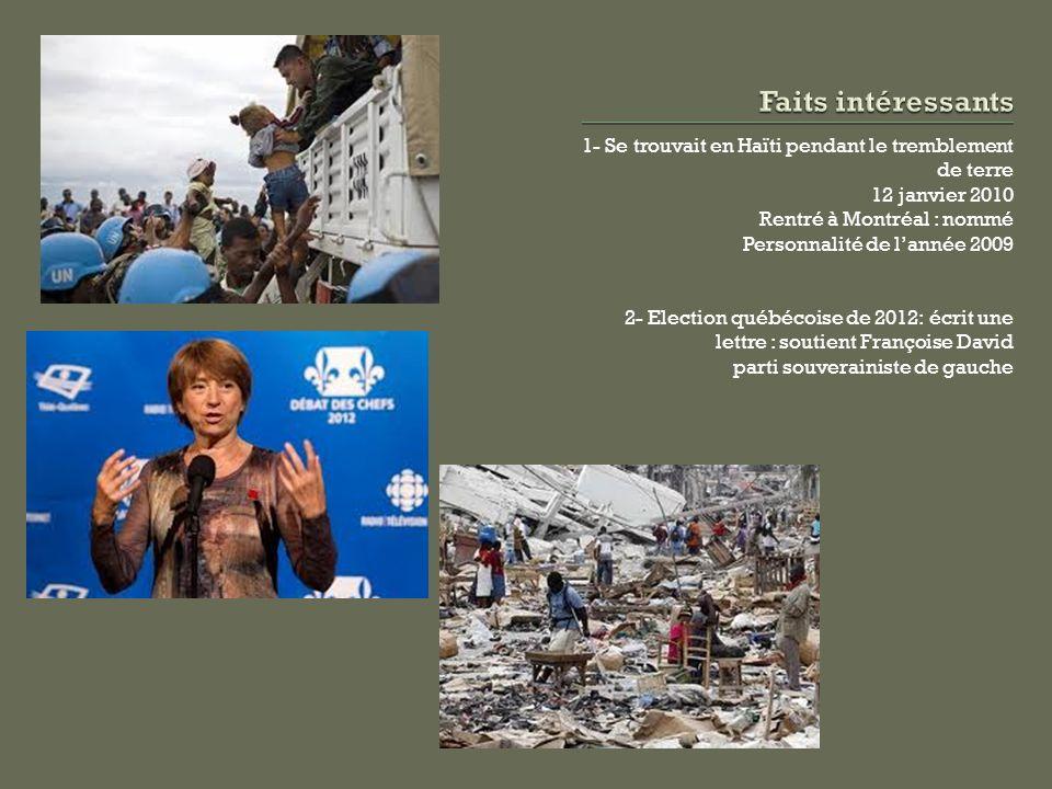 1- Se trouvait en Haïti pendant le tremblement de terre 12 janvier 2010 Rentré à Montréal : nommé Personnalité de lannée 2009 2- Election québécoise d