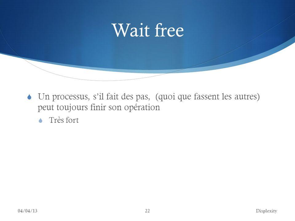 Wait free Un processus, sil fait des pas, (quoi que fassent les autres) peut toujours finir son opération Très fort 04/04/13Displexity22