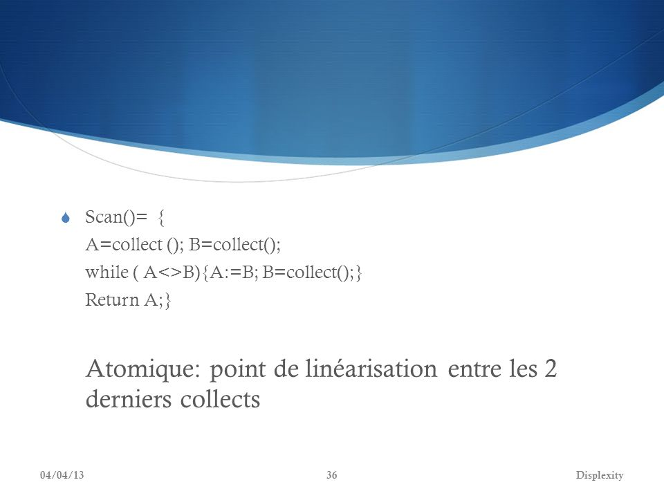 Scan()= { A=collect (); B=collect(); while ( A<>B){A:=B; B=collect();} Return A;} Atomique: point de linéarisation entre les 2 derniers collects 04/04/13Displexity36