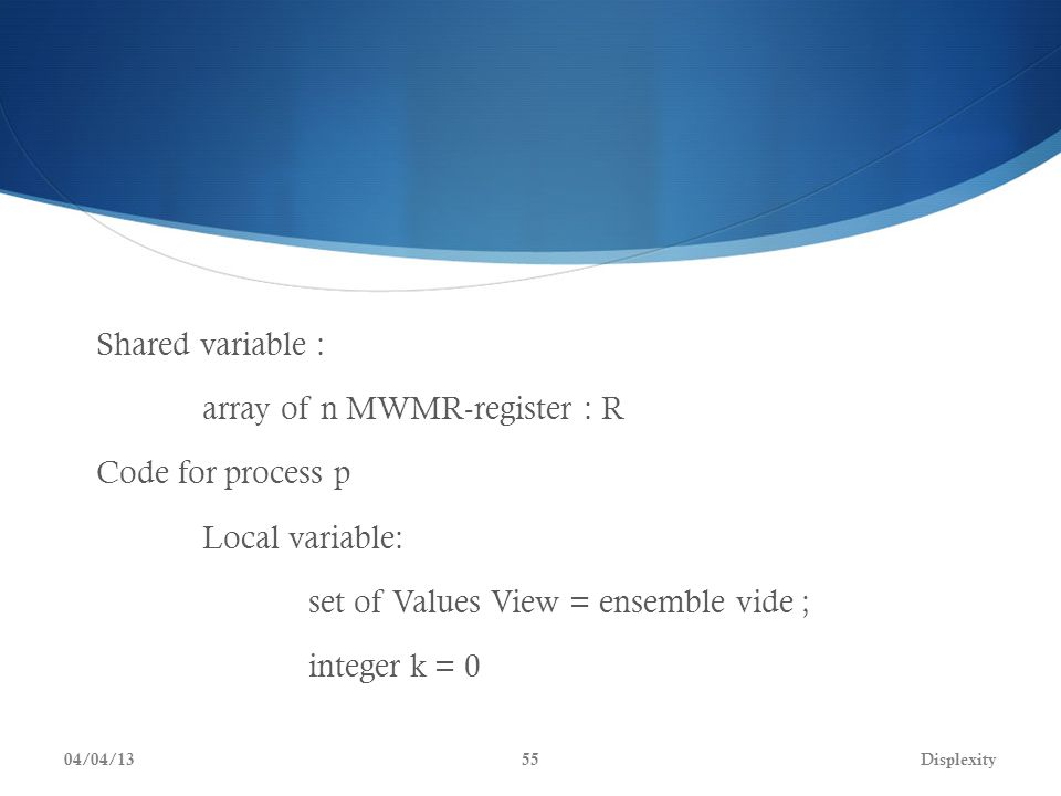 Shared variable : array of n MWMR-register : R Code for process p Local variable: set of Values View = ensemble vide ; integer k = 0 04/04/13Displexity55