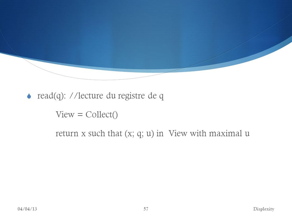 read(q): //lecture du registre de q View = Collect() return x such that (x; q; u) in View with maximal u 04/04/13Displexity57