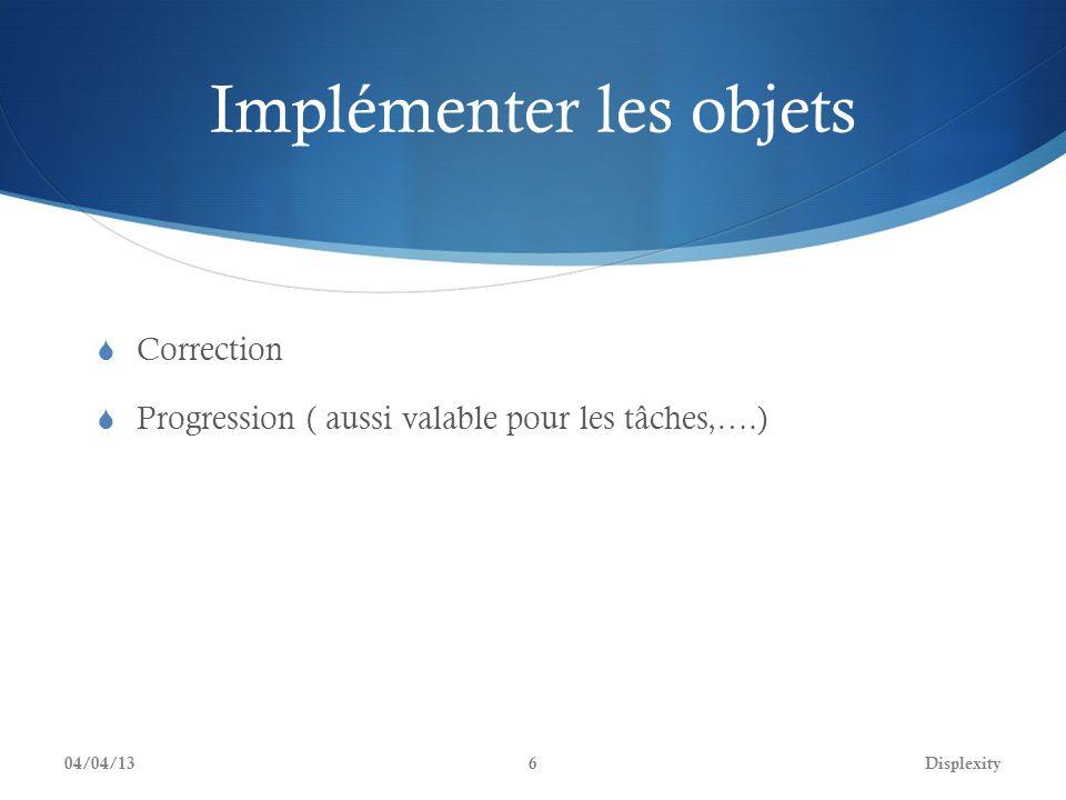 Implémenter les objets Correction Progression ( aussi valable pour les tâches,….) 04/04/13Displexity6