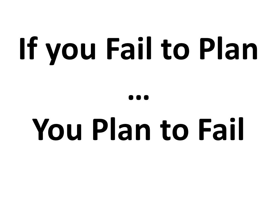 If you Fail to Plan … You Plan to Fail