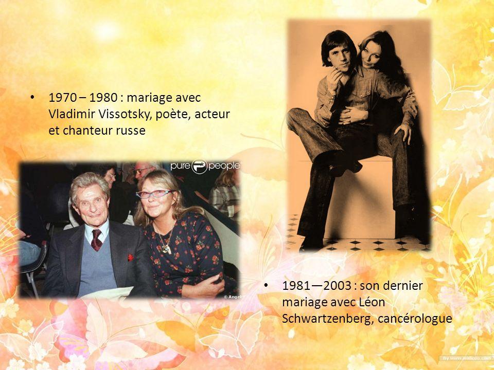 1970 – 1980 : mariage avec Vladimir Vissotsky, poète, acteur et chanteur russe 19812003 : son dernier mariage avec Léon Schwartzenberg, cancérologue