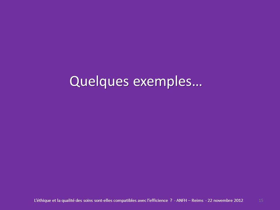 Quelques exemples… 15Léthique et la qualité des soins sont-elles compatibles avec lefficience ? - ANFH – Reims - 22 novembre 2012