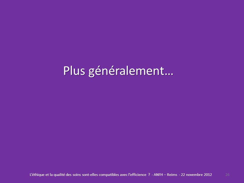 Plus généralement… 26Léthique et la qualité des soins sont-elles compatibles avec lefficience ? - ANFH – Reims - 22 novembre 2012