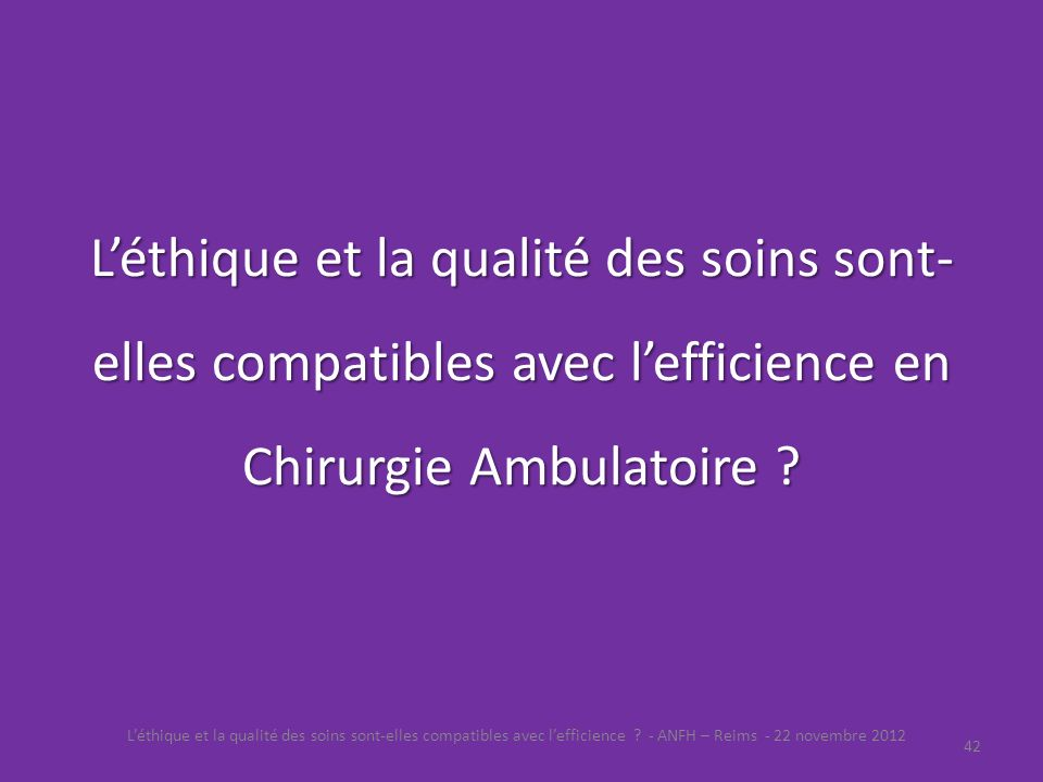 Léthique et la qualité des soins sont- elles compatibles avec lefficience en Chirurgie Ambulatoire ? Léthique et la qualité des soins sont-elles compa