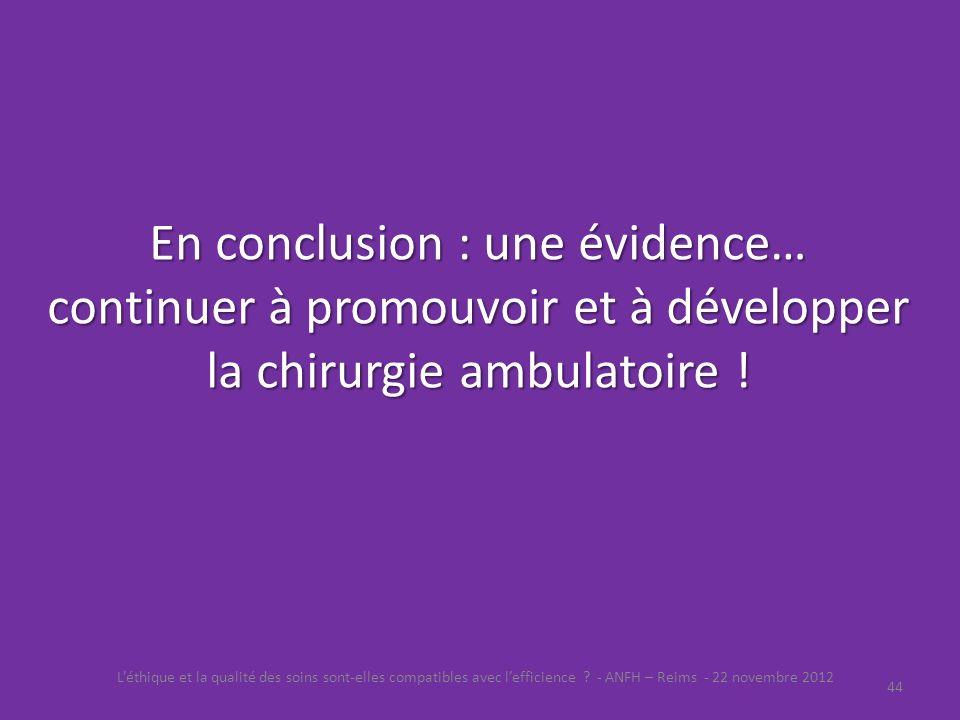 En conclusion : une évidence… continuer à promouvoir et à développer la chirurgie ambulatoire ! Léthique et la qualité des soins sont-elles compatible