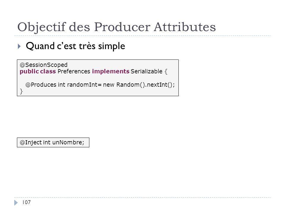 Objectif des Producer Attributes Quand cest très simple @SessionScoped public class Preferences implements Serializable { @Produces int randomInt= new