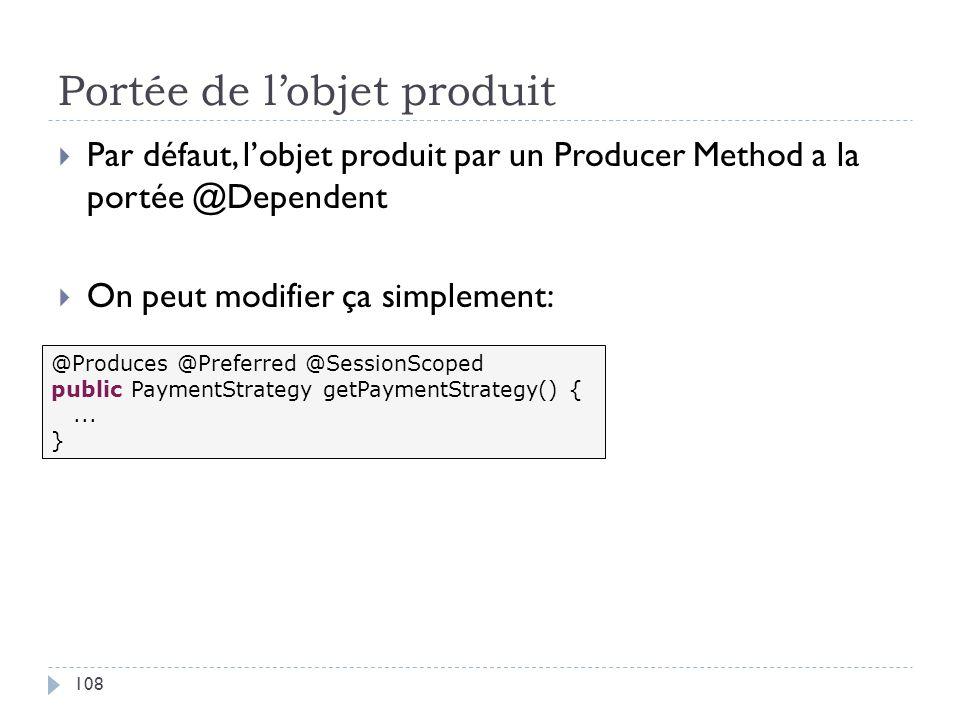Portée de lobjet produit Par défaut, lobjet produit par un Producer Method a la portée @Dependent On peut modifier ça simplement: @Produces @Preferred