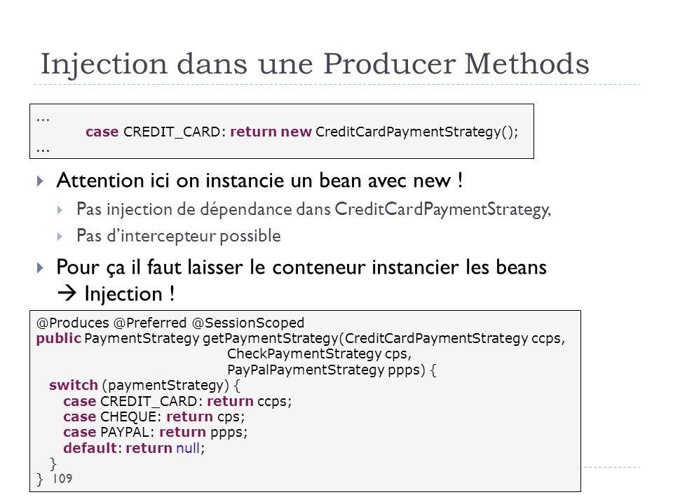 Injection dans une Producer Methods Attention ici on instancie un bean avec new ! Pas injection de dépendance dans CreditCardPaymentStrategy, Pas dint