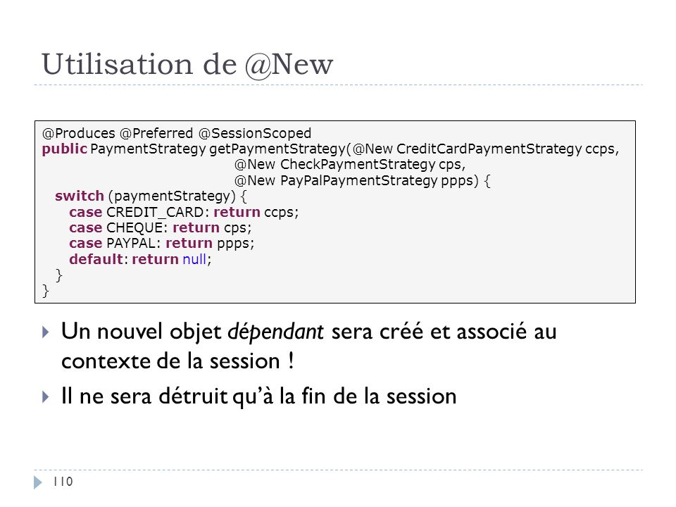 Utilisation de @New Un nouvel objet dépendant sera créé et associé au contexte de la session ! Il ne sera détruit quà la fin de la session @Produces @