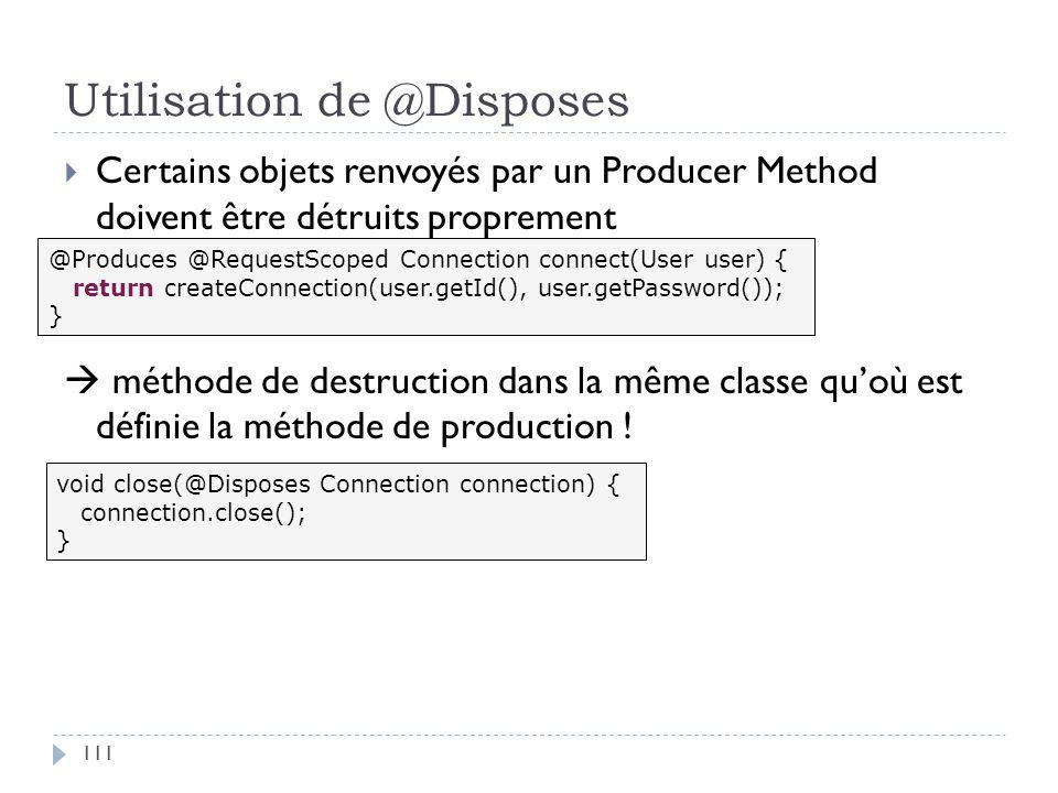 Utilisation de @Disposes Certains objets renvoyés par un Producer Method doivent être détruits proprement méthode de destruction dans la même classe q