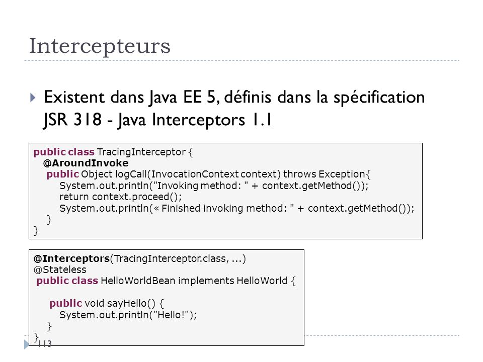 Intercepteurs Existent dans Java EE 5, définis dans la spécification JSR 318 - Java Interceptors 1.1 public class TracingInterceptor { @AroundInvoke p