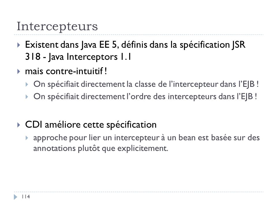 Intercepteurs Existent dans Java EE 5, définis dans la spécification JSR 318 - Java Interceptors 1.1 mais contre-intuitif ! On spécifiait directement