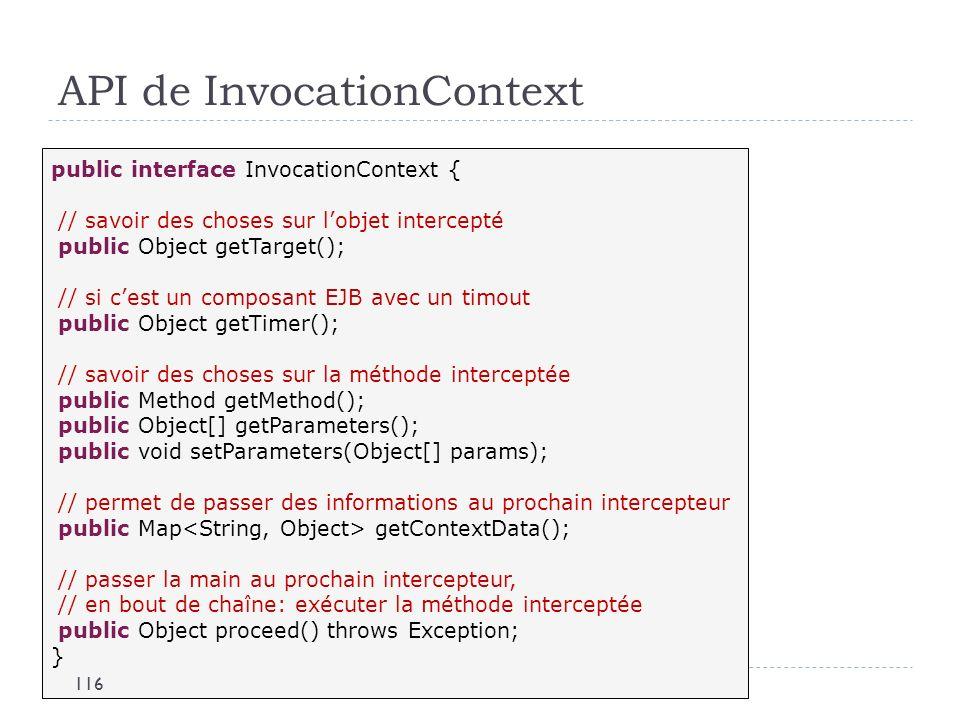API de InvocationContext public interface InvocationContext { // savoir des choses sur lobjet intercepté public Object getTarget(); // si cest un comp