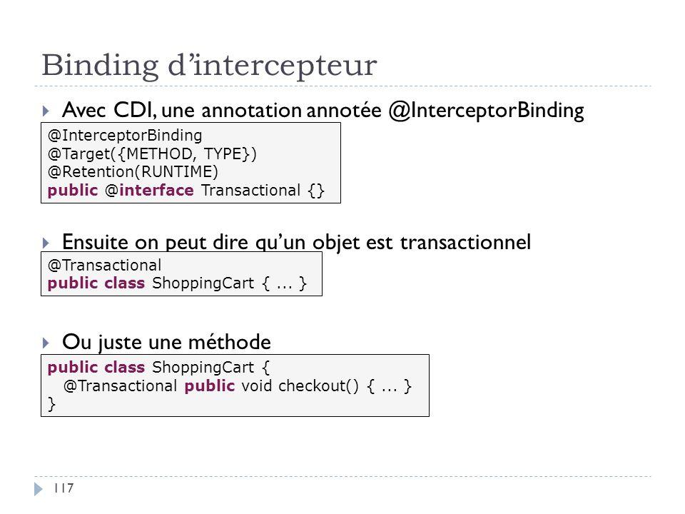Binding dintercepteur Avec CDI, une annotation annotée @InterceptorBinding Ensuite on peut dire quun objet est transactionnel Ou juste une méthode @In