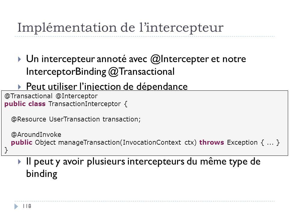 Implémentation de lintercepteur Un intercepteur annoté avec @Intercepter et notre InterceptorBinding @Transactional Peut utiliser linjection de dépend