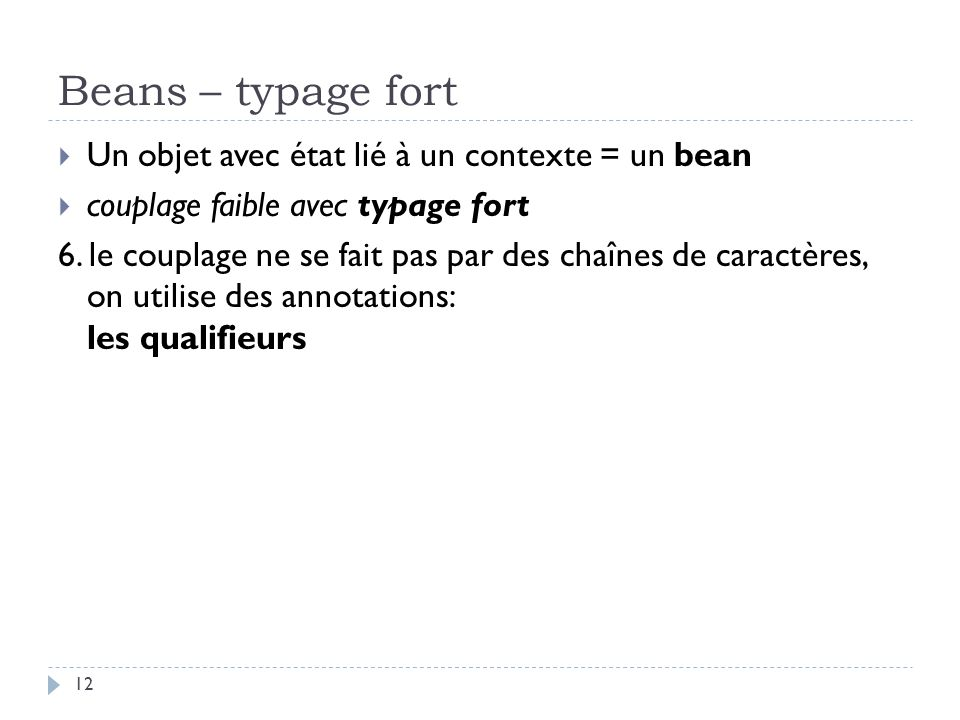 Beans – typage fort Un objet avec état lié à un contexte = un bean couplage faible avec typage fort 6. le couplage ne se fait pas par des chaînes de c