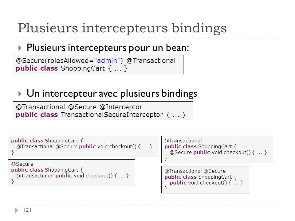 Plusieurs intercepteurs bindings Plusieurs intercepteurs pour un bean: Un intercepteur avec plusieurs bindings @Secure(rolesAllowed=
