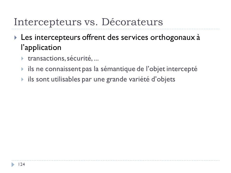 Intercepteurs vs. Décorateurs Les intercepteurs offrent des services orthogonaux à lapplication transactions, sécurité,... ils ne connaissent pas la s
