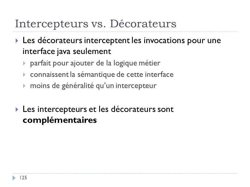 Intercepteurs vs. Décorateurs Les décorateurs interceptent les invocations pour une interface java seulement parfait pour ajouter de la logique métier