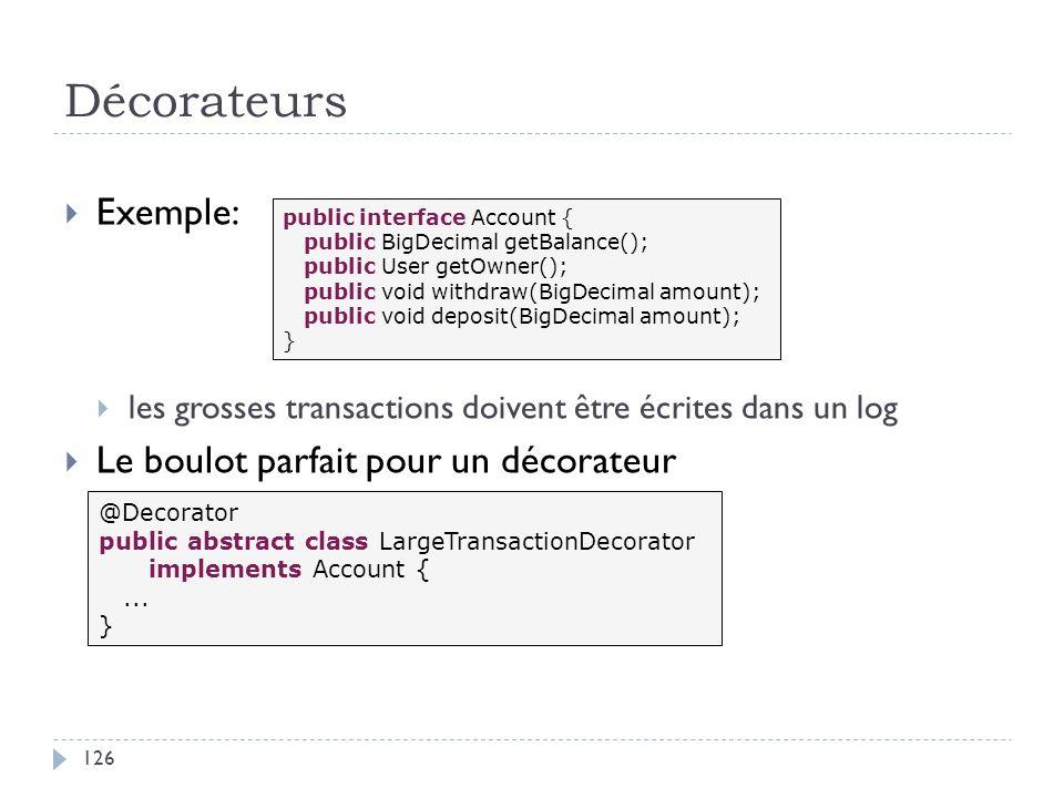 Décorateurs Exemple: les grosses transactions doivent être écrites dans un log Le boulot parfait pour un décorateur public interface Account { public