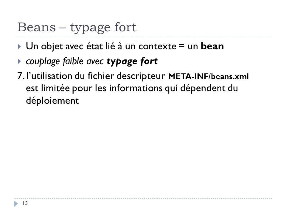 Beans – typage fort Un objet avec état lié à un contexte = un bean couplage faible avec typage fort 7. lutilisation du fichier descripteur est limitée