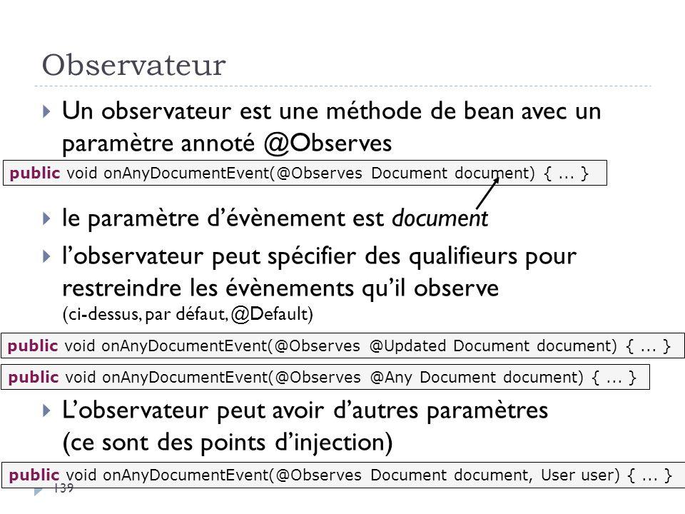 Observateur Un observateur est une méthode de bean avec un paramètre annoté @Observes le paramètre dévènement est document lobservateur peut spécifier
