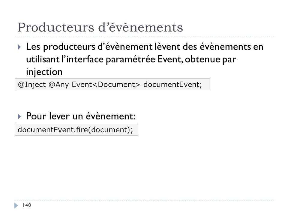 Producteurs dévènements Les producteurs dévènement lèvent des évènements en utilisant linterface paramétrée Event, obtenue par injection Pour lever un