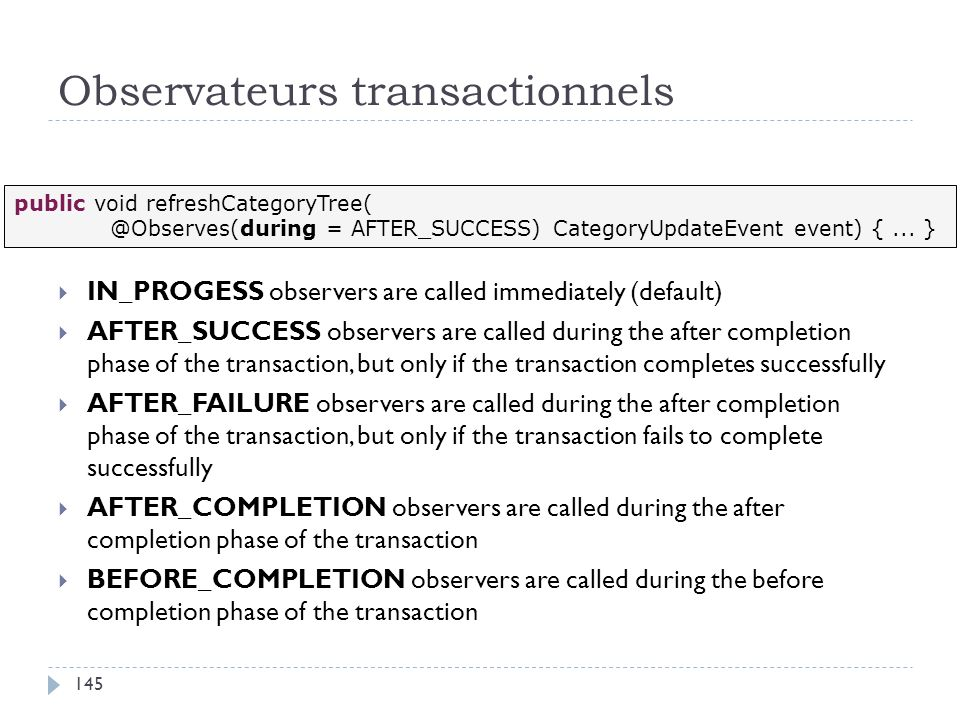 Observateurs transactionnels IN_PROGESS observers are called immediately (default) AFTER_SUCCESS observers are called during the after completion phase of the transaction, but only if the transaction completes successfully AFTER_FAILURE observers are called during the after completion phase of the transaction, but only if the transaction fails to complete successfully AFTER_COMPLETION observers are called during the after completion phase of the transaction BEFORE_COMPLETION observers are called during the before completion phase of the transaction public void refreshCategoryTree( @Observes(during = AFTER_SUCCESS) CategoryUpdateEvent event) {...