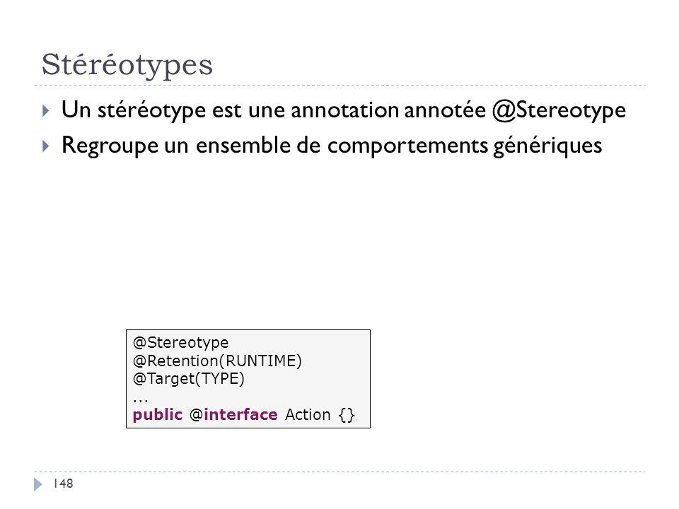 Stéréotypes Un stéréotype est une annotation annotée @Stereotype Regroupe un ensemble de comportements génériques @Stereotype @Retention(RUNTIME) @Tar