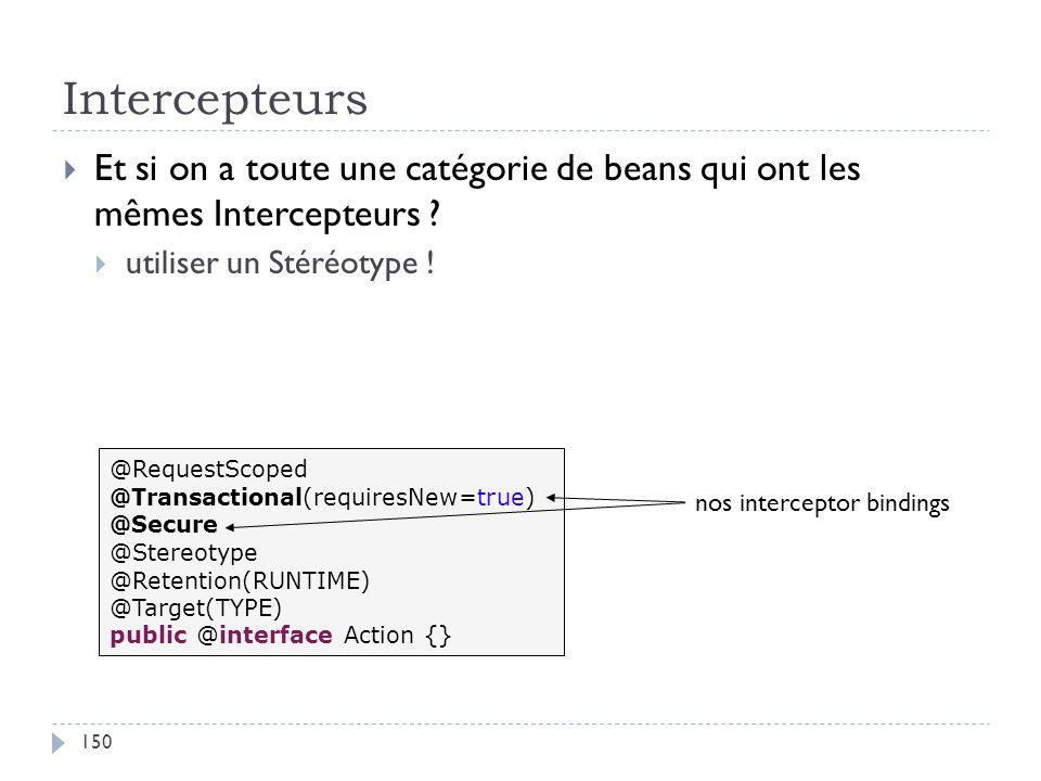 Intercepteurs Et si on a toute une catégorie de beans qui ont les mêmes Intercepteurs ? utiliser un Stéréotype ! @RequestScoped @Transactional(require