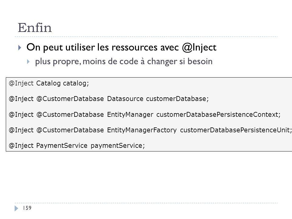 Enfin On peut utiliser les ressources avec @Inject plus propre, moins de code à changer si besoin @Inject Catalog catalog; @Inject @CustomerDatabase D