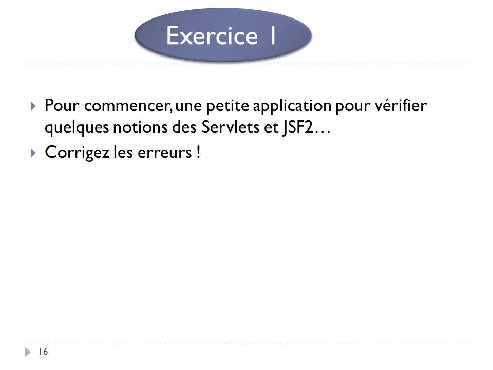 16 Pour commencer, une petite application pour vérifier quelques notions des Servlets et JSF2… Corrigez les erreurs ! Exercice 1