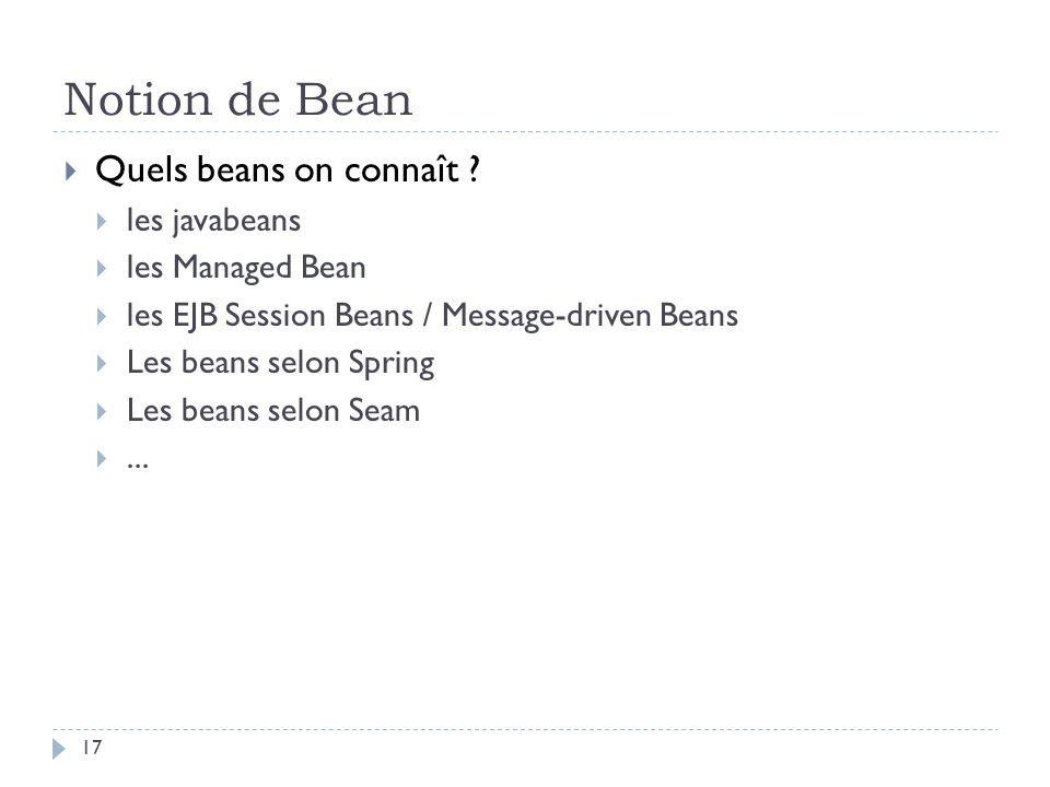 Notion de Bean Quels beans on connaît ? les javabeans les Managed Bean les EJB Session Beans / Message-driven Beans Les beans selon Spring Les beans s