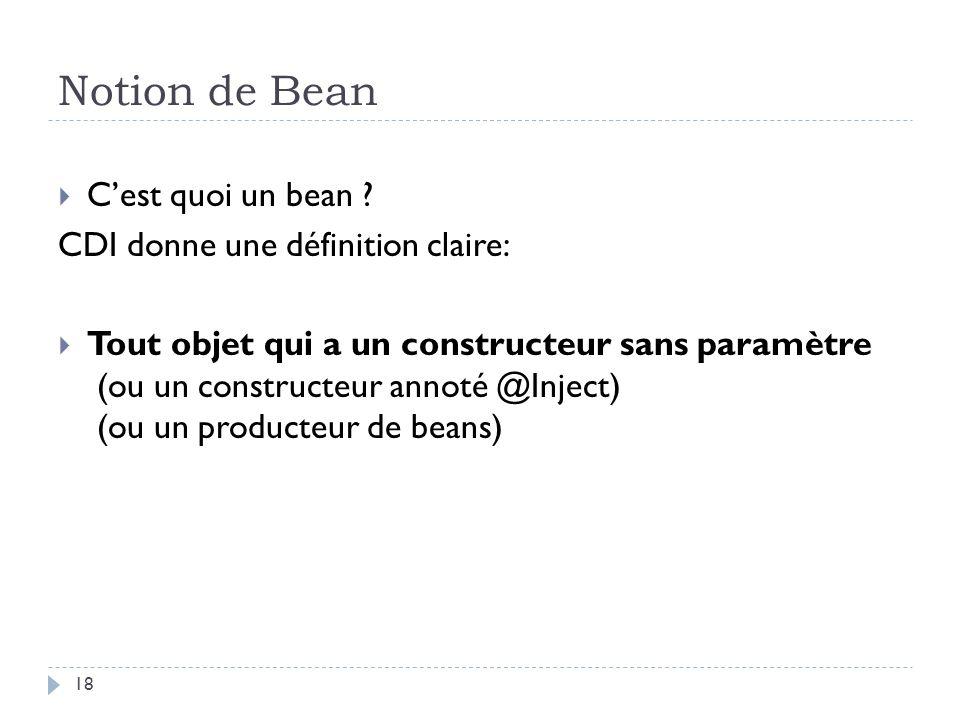 Notion de Bean Cest quoi un bean ? CDI donne une définition claire: Tout objet qui a un constructeur sans paramètre (ou un constructeur annoté @Inject