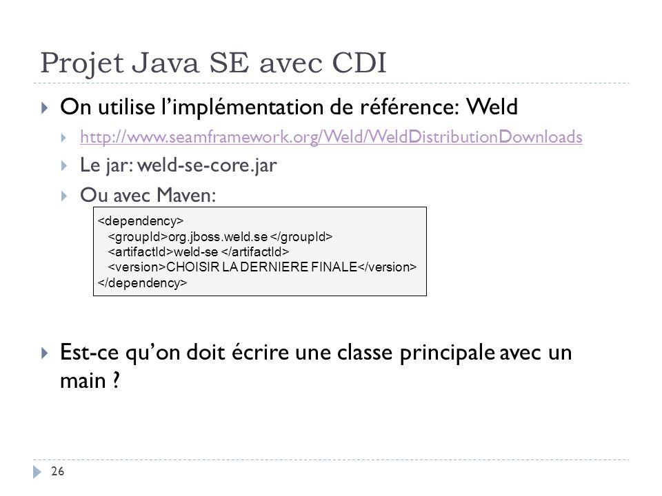 Projet Java SE avec CDI 26 On utilise limplémentation de référence: Weld http://www.seamframework.org/Weld/WeldDistributionDownloads Le jar: weld-se-c