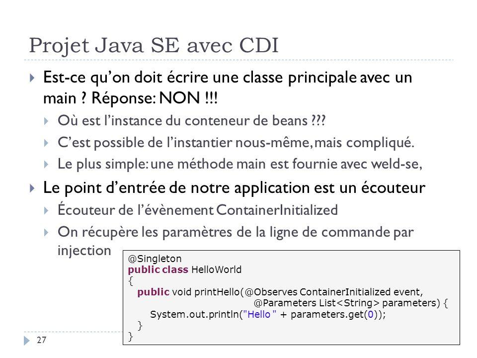 Projet Java SE avec CDI 27 Est-ce quon doit écrire une classe principale avec un main ? Réponse: NON !!! Où est linstance du conteneur de beans ??? Ce